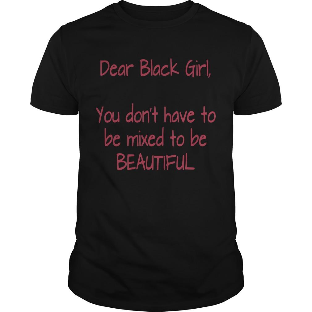 Dear Black Girl You Don't Have To Be Mixed To Be Beautiful T Shirt