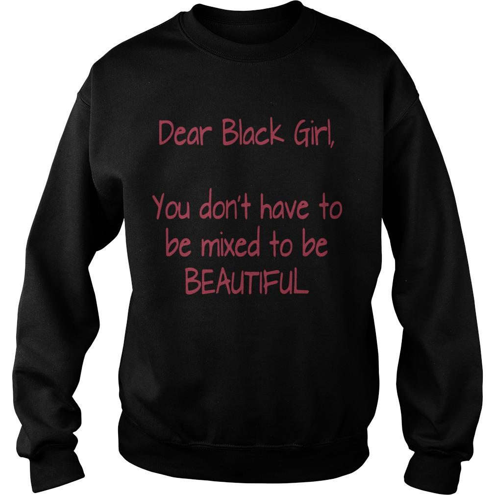 Dear Black Girl You Don't Have To Be Mixed To Be Beautiful T Sweater