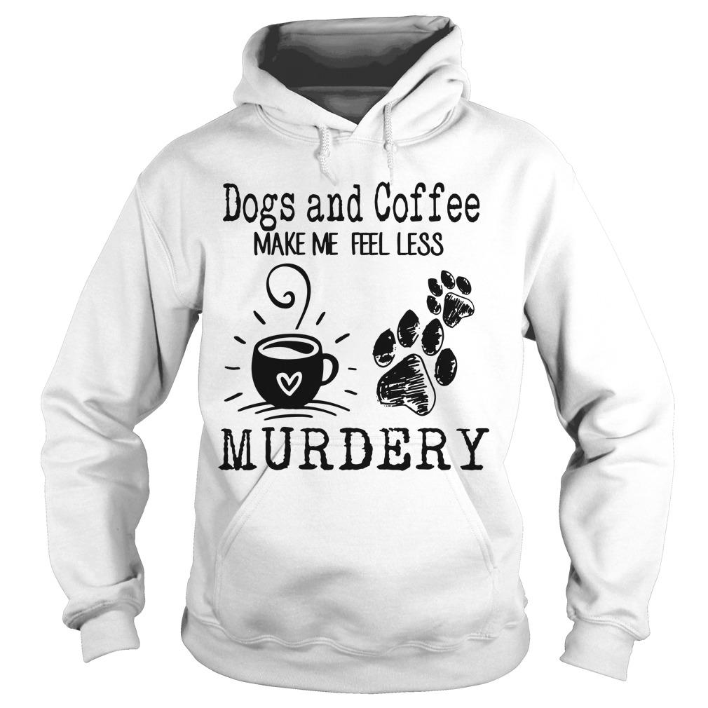 Dogs And Coffee Make Me Feel Less Murdery Hoodie