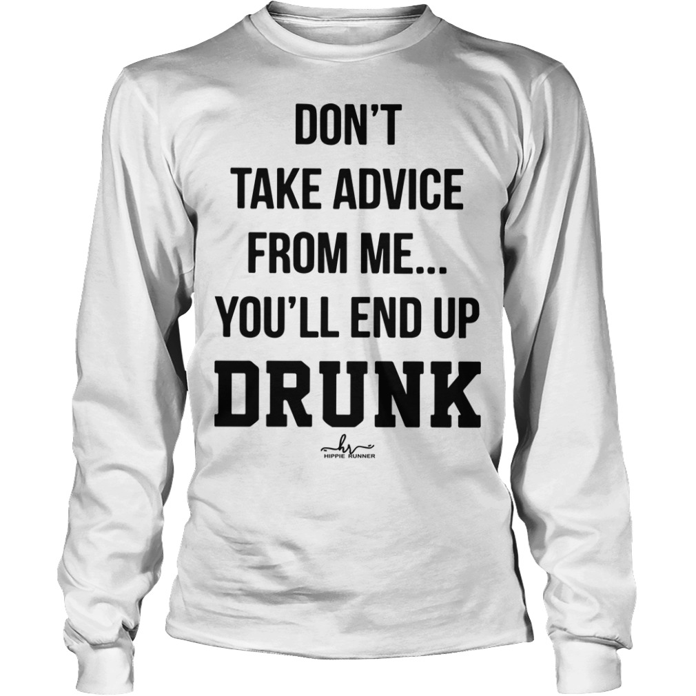 Don't Take Advice From Me You'll End Up Drunk Longsleeve Tee