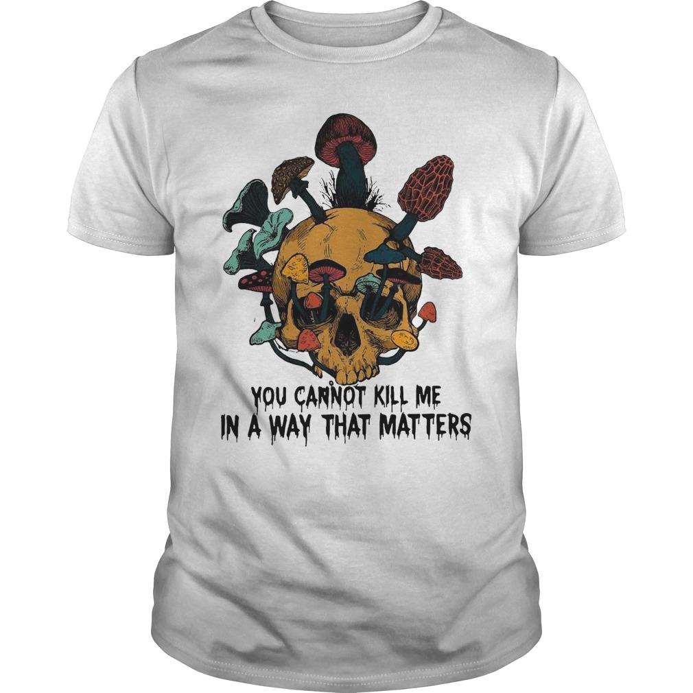 Skull Mushroom You Cannot Kill Me In A Way That Matters Shirt