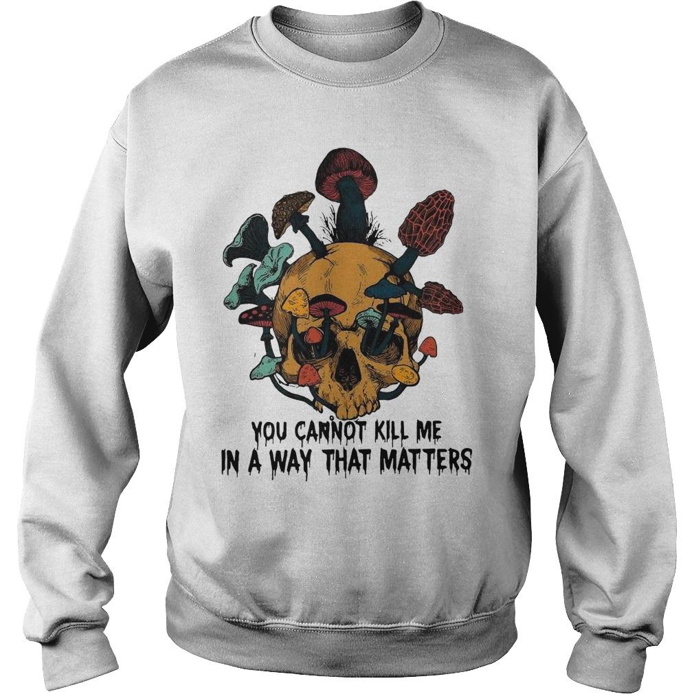 Skull Mushroom You Cannot Kill Me In A Way That Matters Sweater