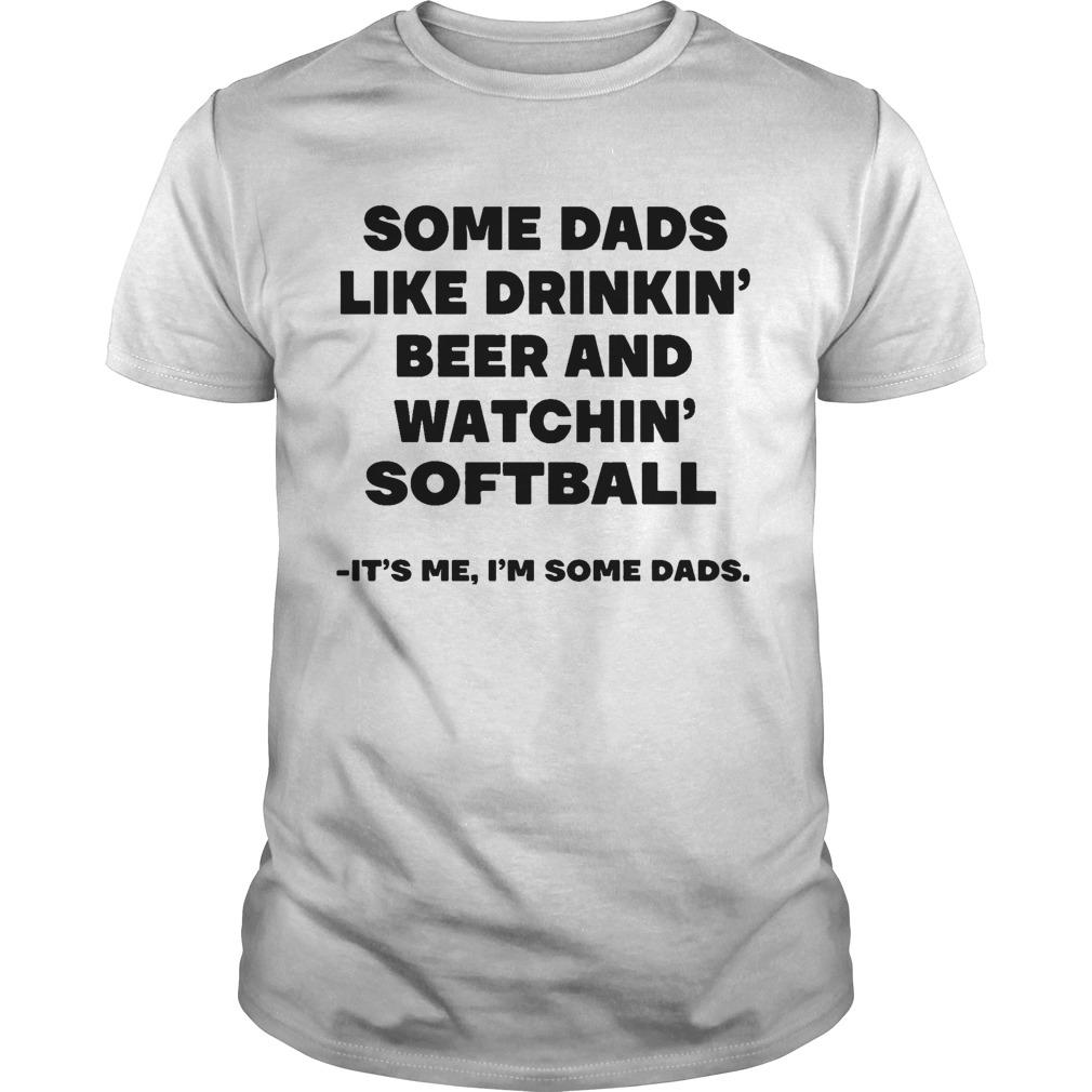 Some Dads Like Drinkin' Beer And Watchin' Softball It's Me I'm Some Dads Shirt