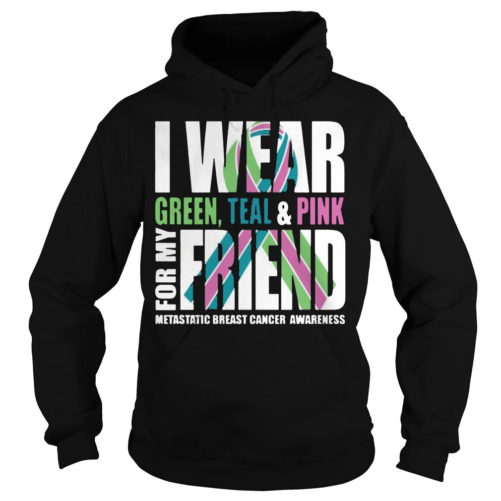 I Wear Green Teal And Pink For My Friend Metastatic Breast Cancer Hoodie