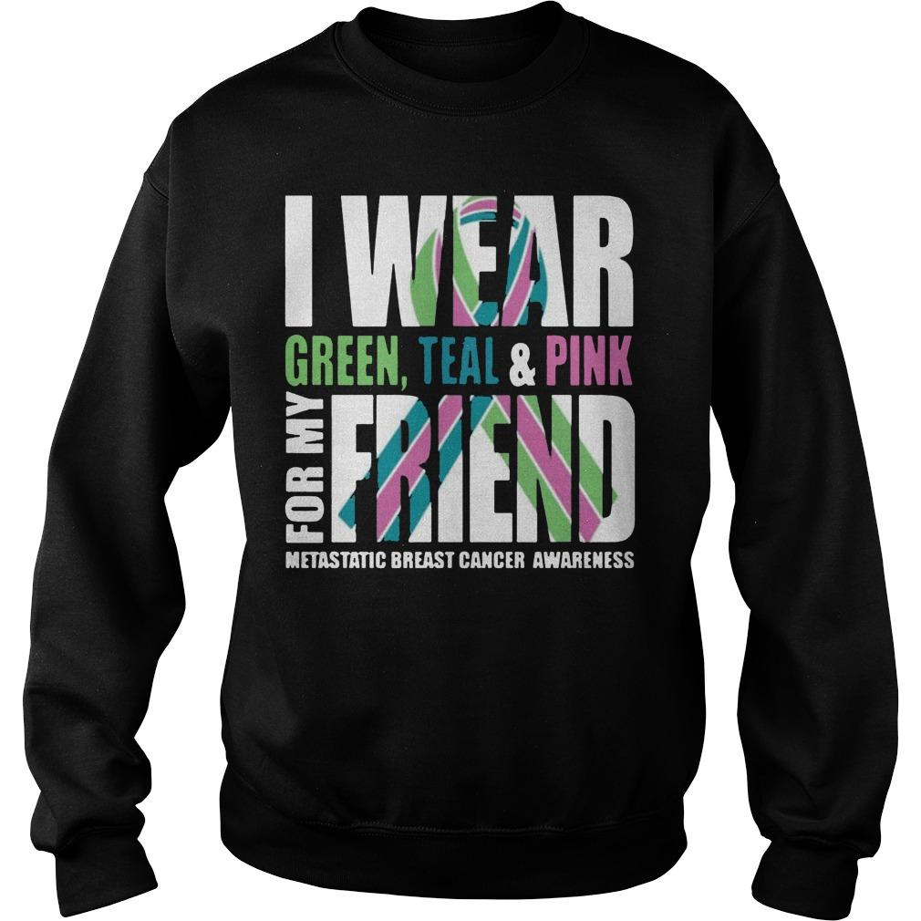 I Wear Green Teal And Pink For My Friend Metastatic Breast Cancer Sweater