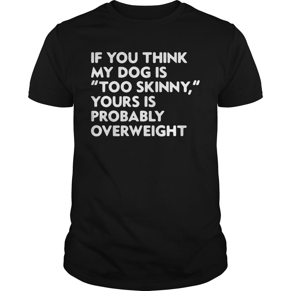 If You Think My Dog Is Too Skinny Yours Is Probably Overweight Shirt