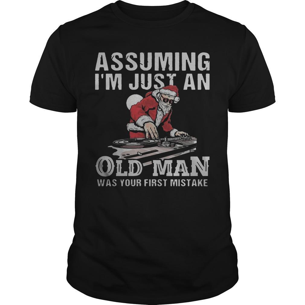 Dj Santa Assuming I'm Just An Old Man Was Your First Mistake Shirt