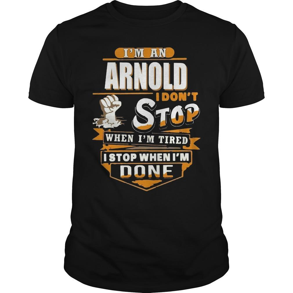 I'm An Arnold I Don't Stop When I'm Tired I Stop When I'm Done Shirt
