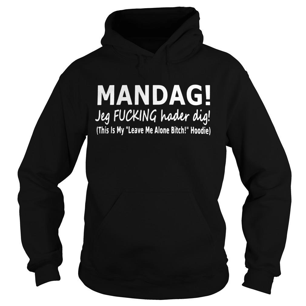 Mandag Jeg Fucking Hader Dig This Is My Leave Me Alone Bitch Hoodie Hoodie
