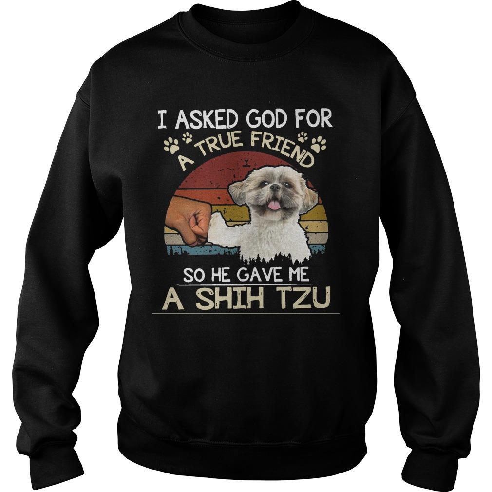 Vintage I Asked God For A True Friend So He Gave Me A Shih Tzu Sweater