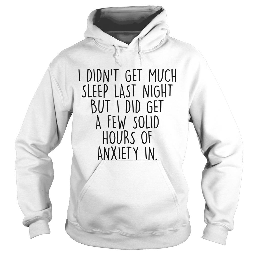 I Didn't Get Much Sleep Last Night But I Did Get A Few Solid Hours Of Anxiety In Hoodie