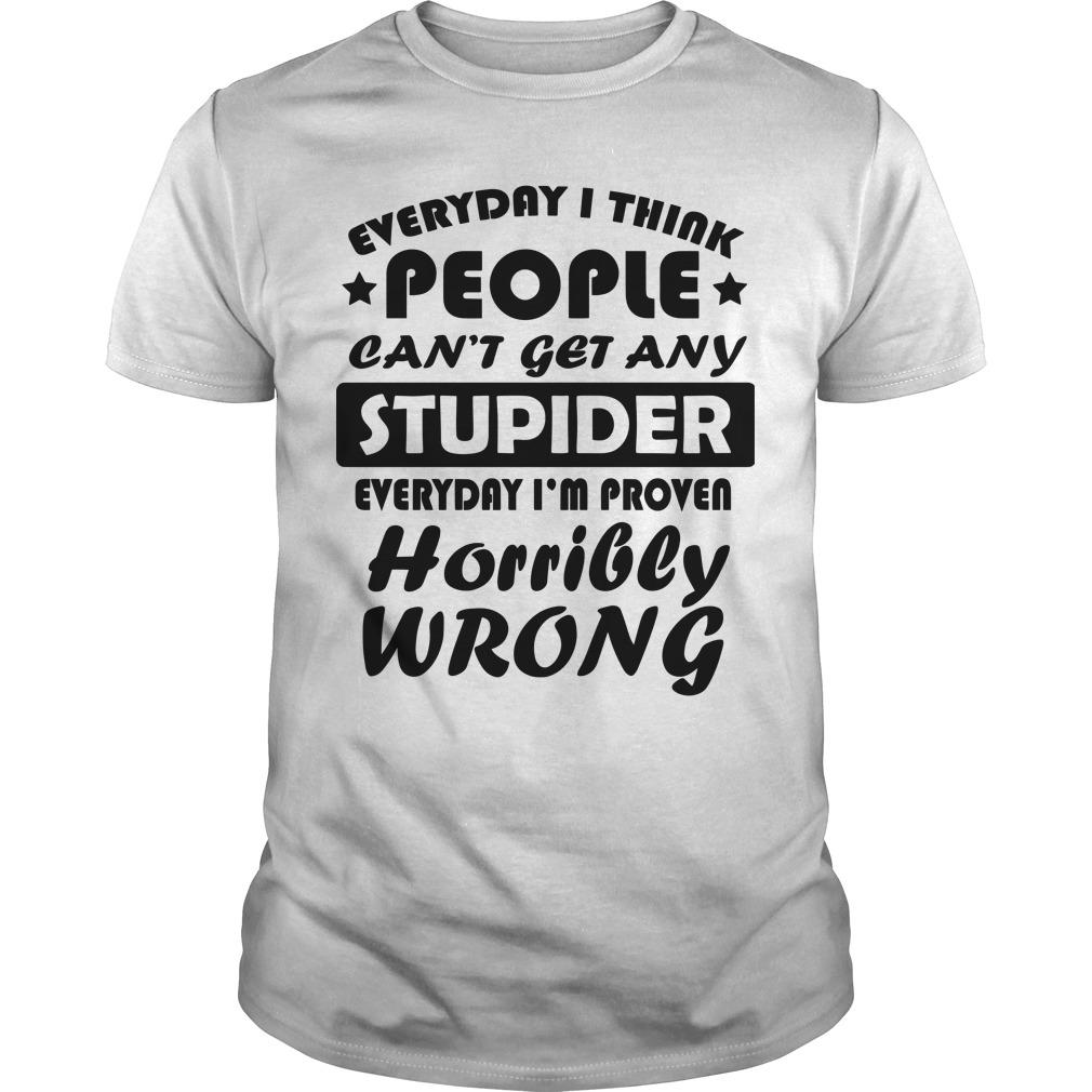 Every I Think People Can't Get Any Stupider Everyday I'm Proven Horribly Wrong Shirt