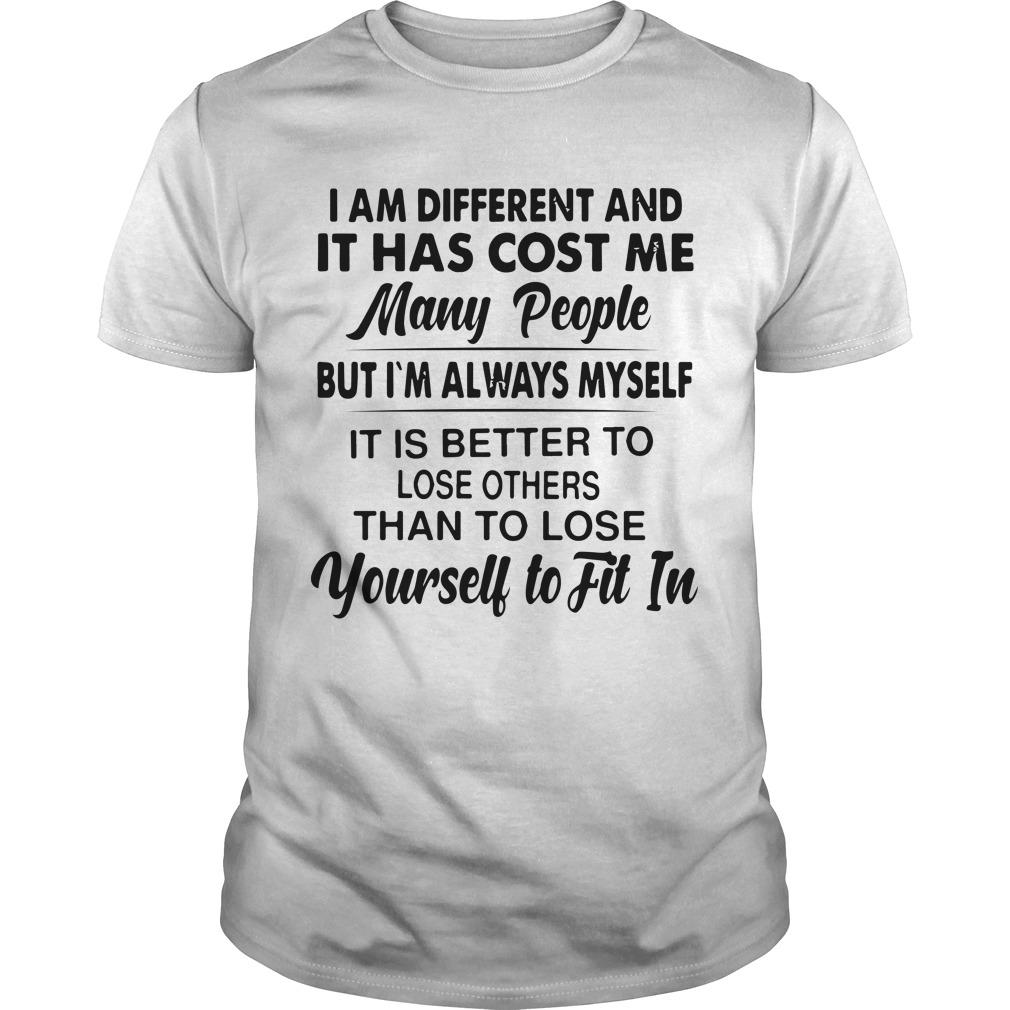 I Am Different And It Has Cost Me Many People But I'm Always Myself Shirt
