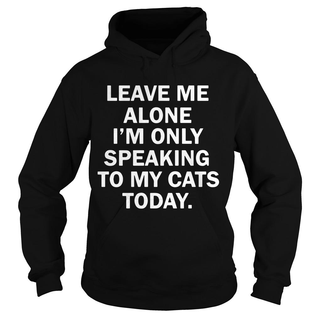 Leave Me Alone I'm Only Speaking To My Cats Today Hoodie