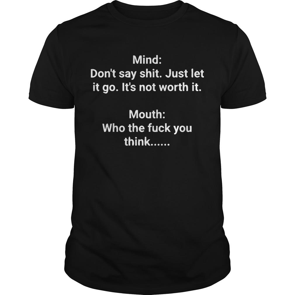 Mind Don't Say Shit Just Let It Go It's Not Worth It Mouth Who The Fuck You Think Shirt