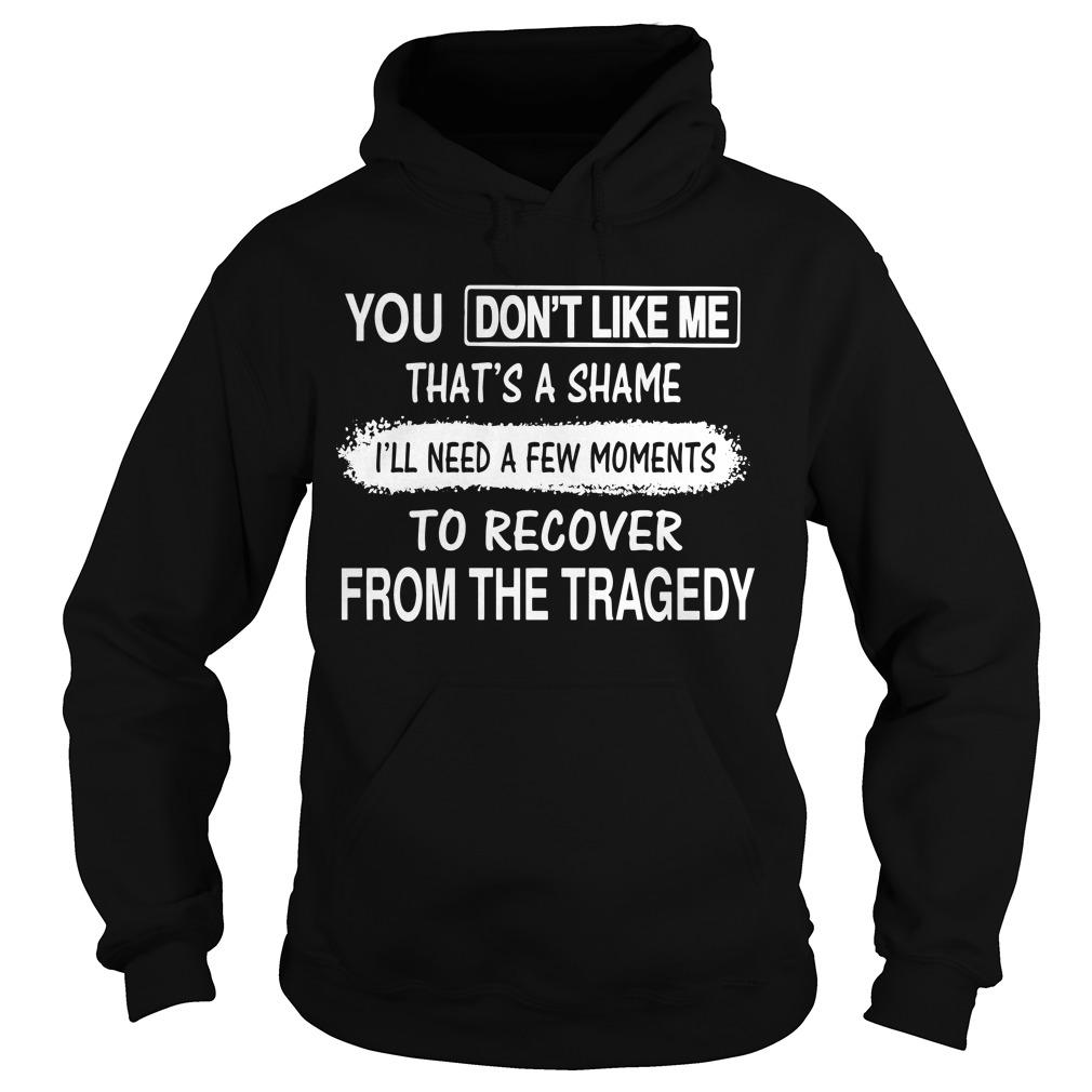 You Don't Like Me That's A Shame I'll Need A Few Moments To Recover From The Tragedy Hoodie
