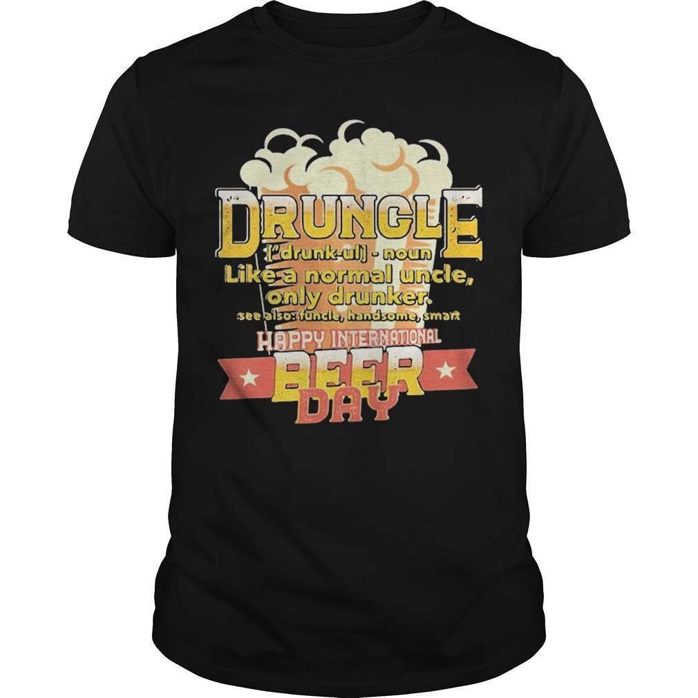 Druncle Like A Normal Uncle Only Drunker Happy International Beer Day Shirt