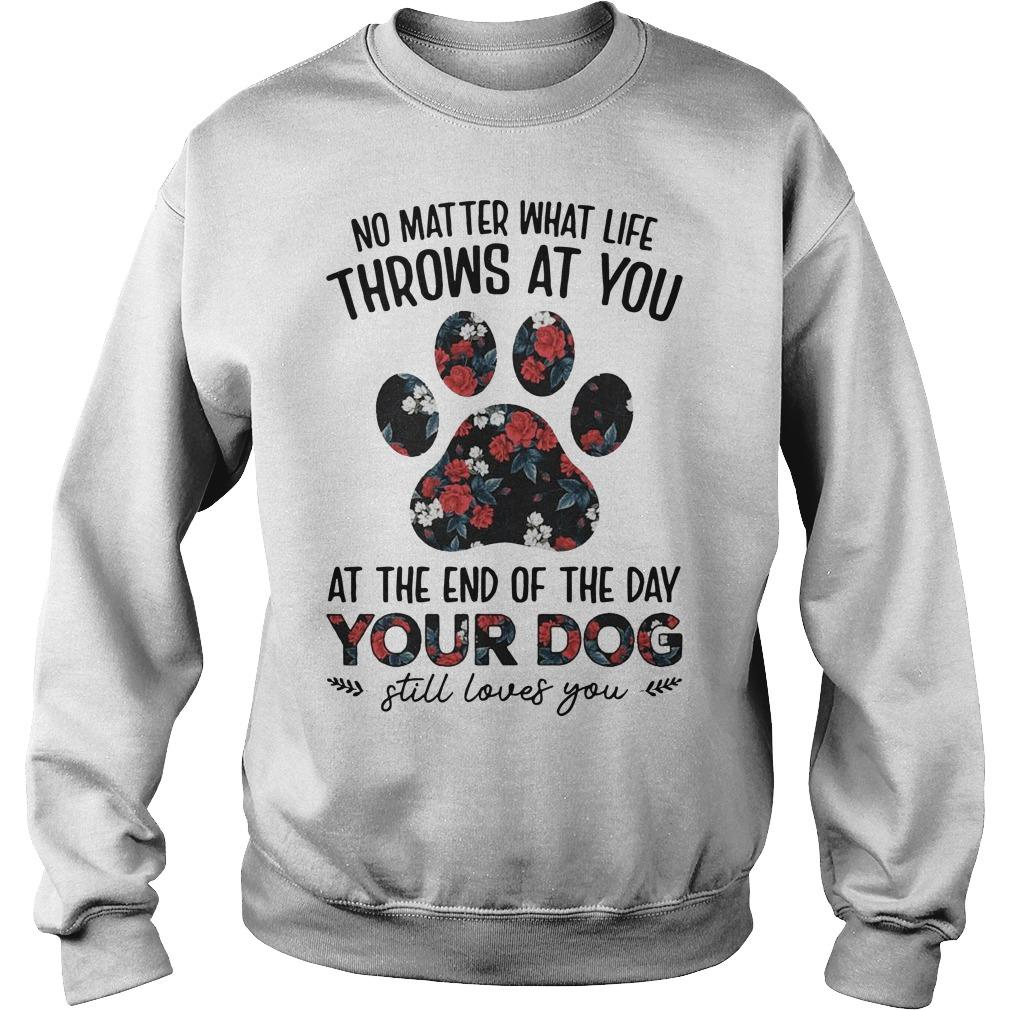 Floral No Matter What Life Throws At You At The Of The Day Your Dog Sweater