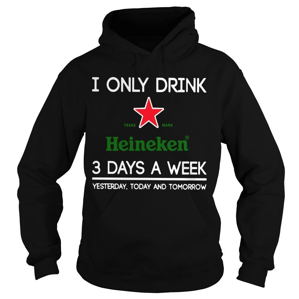 I Only Drink Heineken 3 Days A Week Yesterday Today And Tomorrow Hoodie