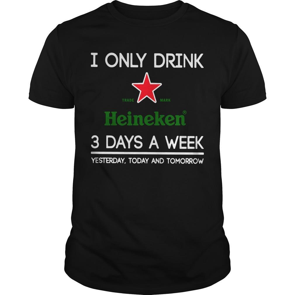 I Only Drink Heineken 3 Days A Week Yesterday Today And Tomorrow Shirt