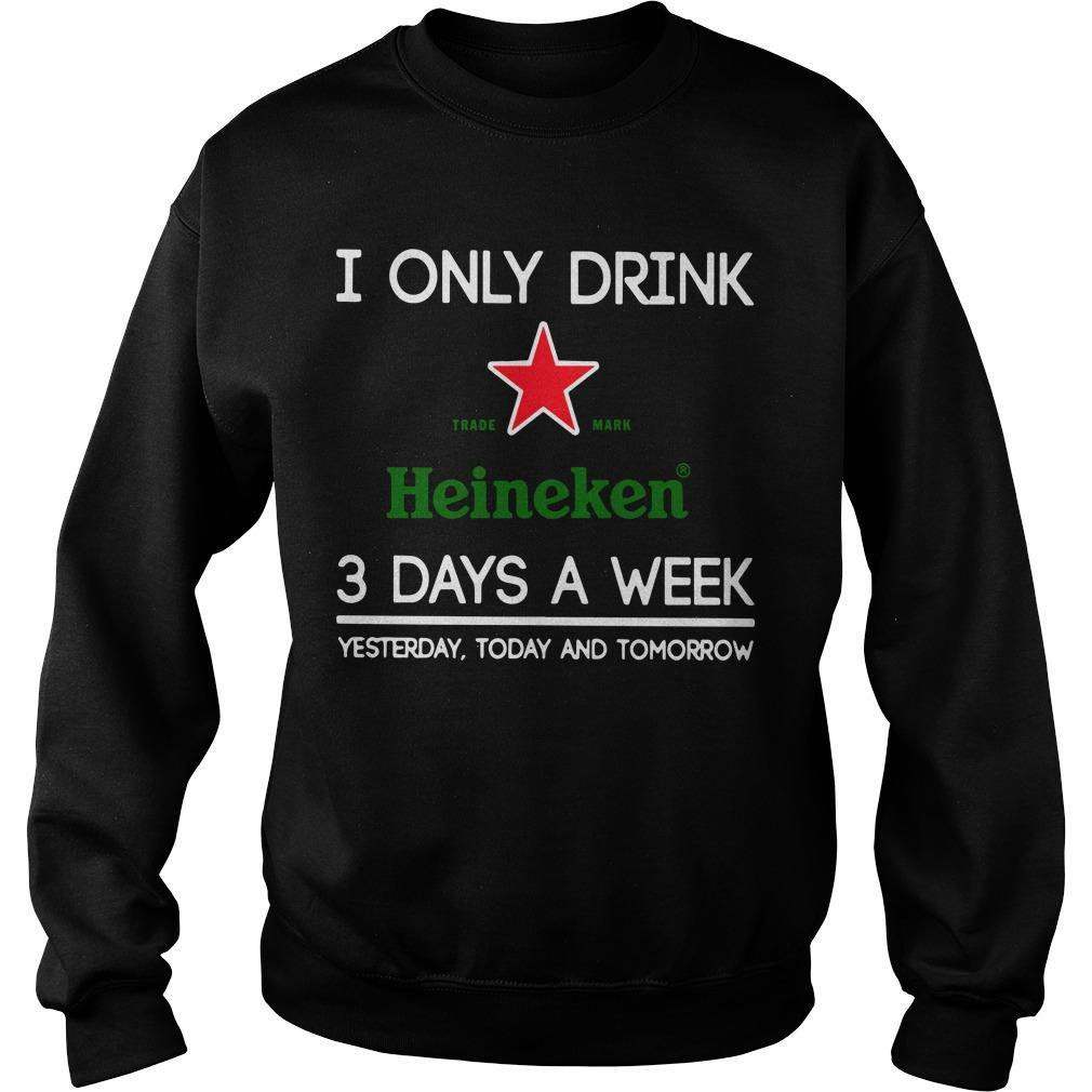 I Only Drink Heineken 3 Days A Week Yesterday Today And Tomorrow Sweater