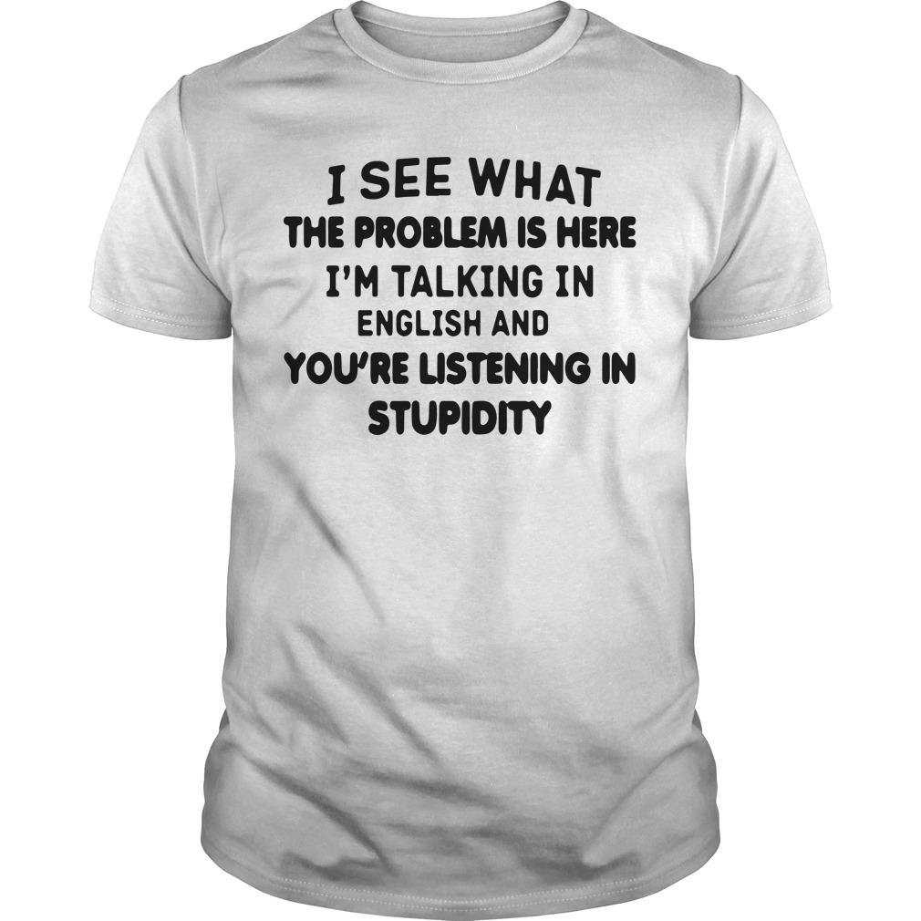 I See What The Problem Is Here I'm Talking In English Shirt