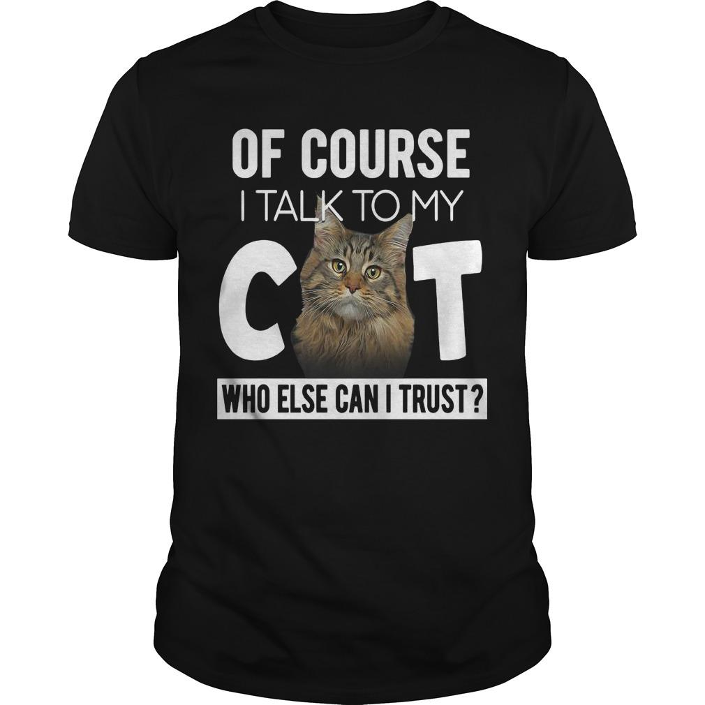 Of Course I Talk To My Cat Who Else Can I Trust Shirt