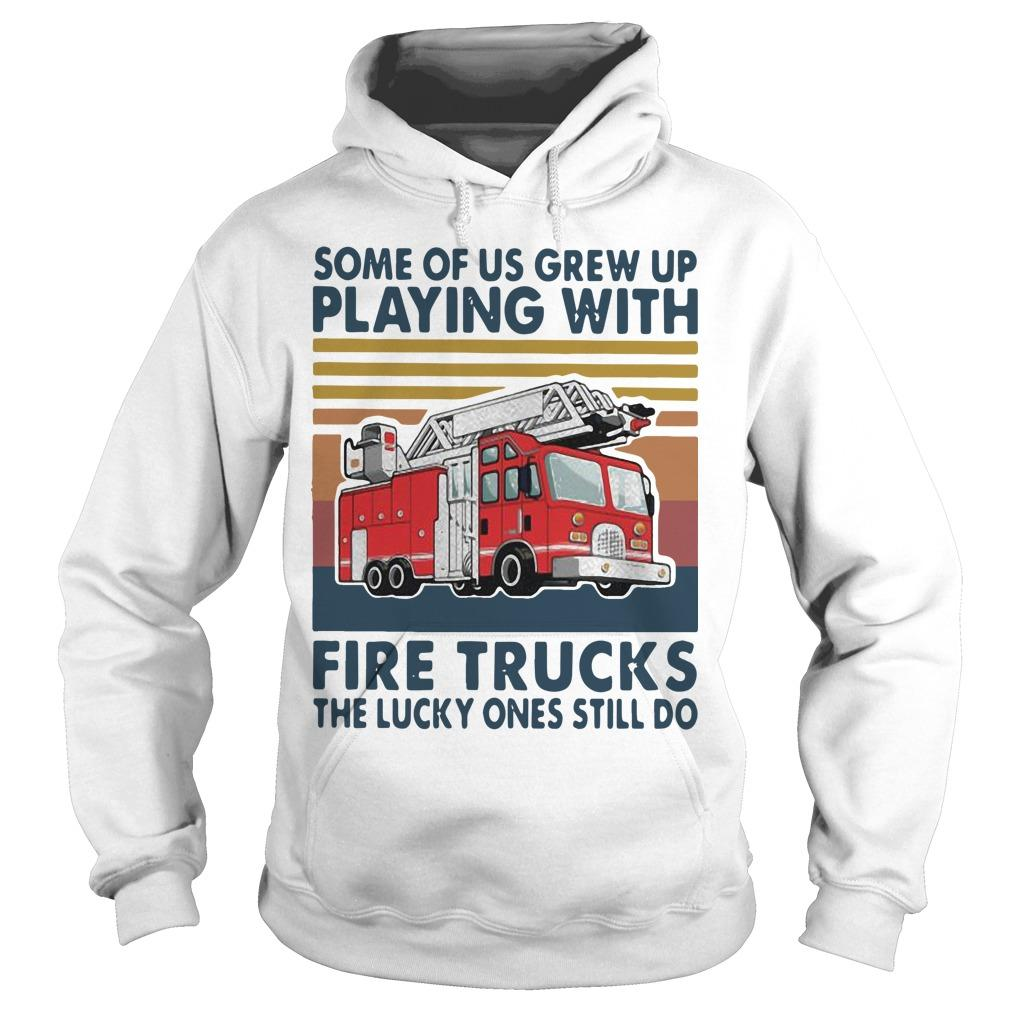 Vintage Some Of Us Grew Up Playing With Fire Trucks The Lucky Ones Still Do Hoodie