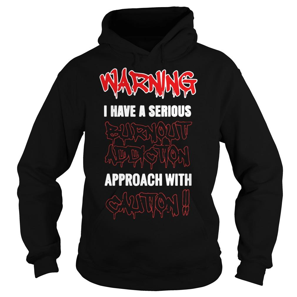 Warning I Have A Serious Burnout Addiction Approach With Caution Hoodie