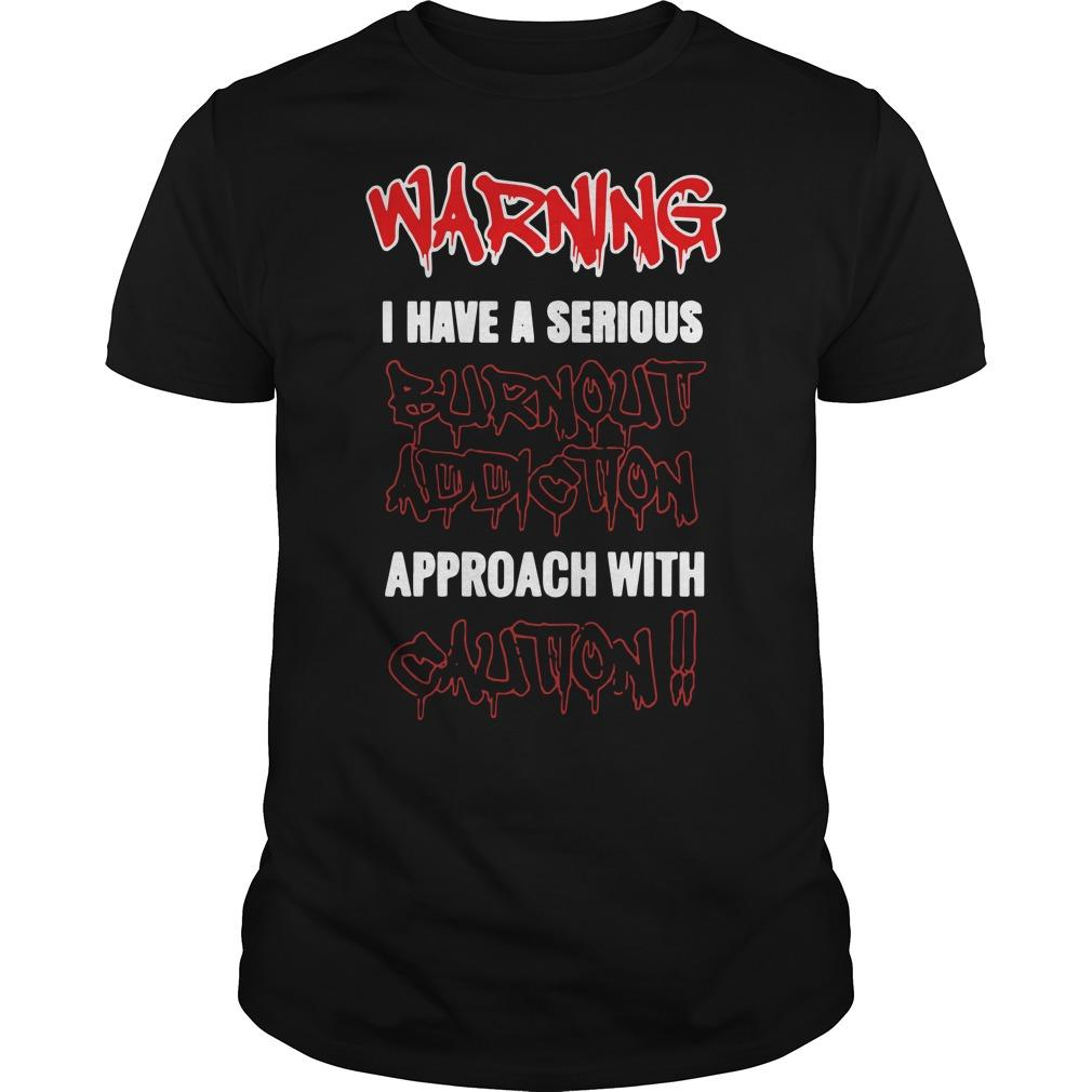 Warning I Have A Serious Burnout Addiction Approach With Caution Shirt