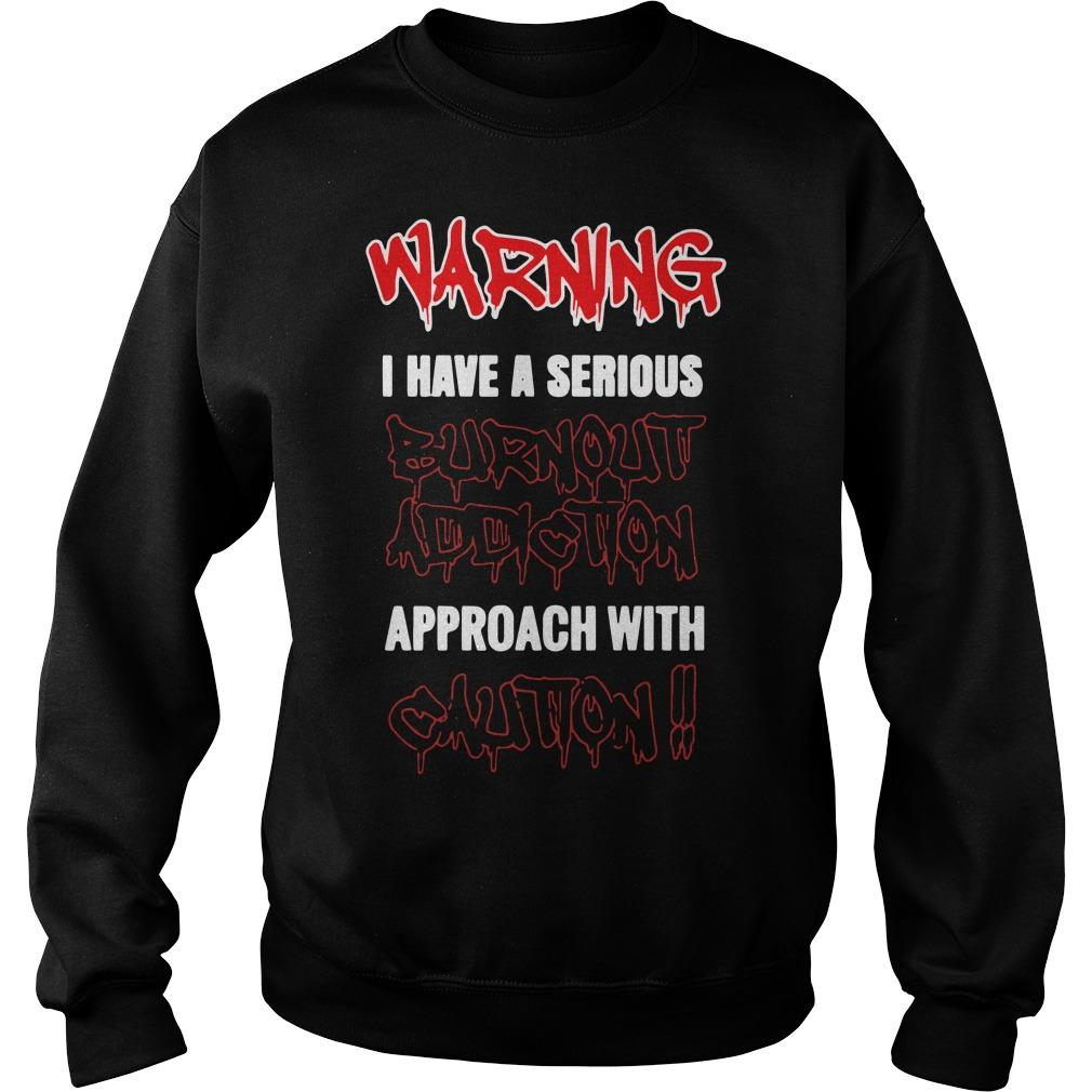 Warning I Have A Serious Burnout Addiction Approach With Caution Sweater
