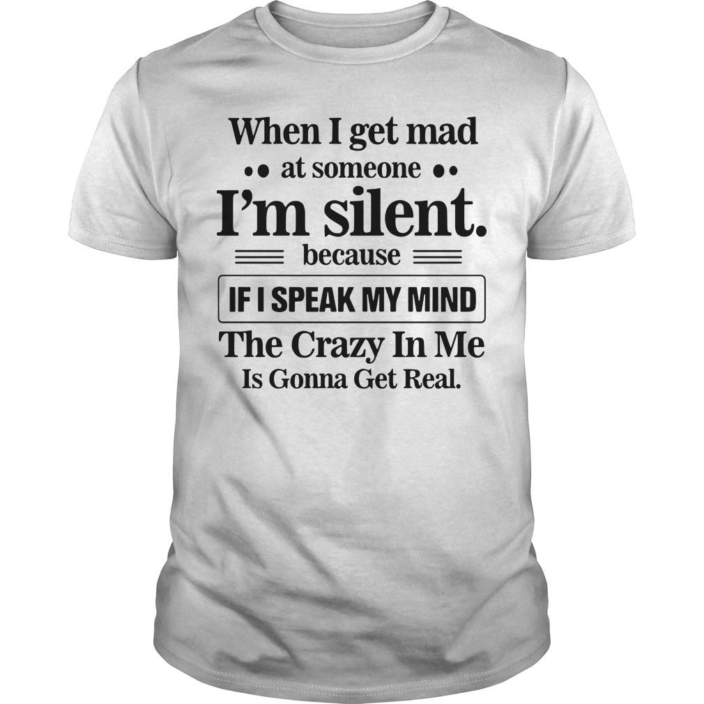 When I Get Mad At Someone I'm Silent Because If I Speak My Mind Shirt