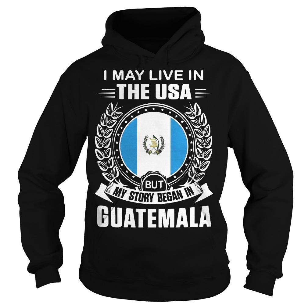 I May Live In The Usa But My Story Began In Guatemala Hoodie