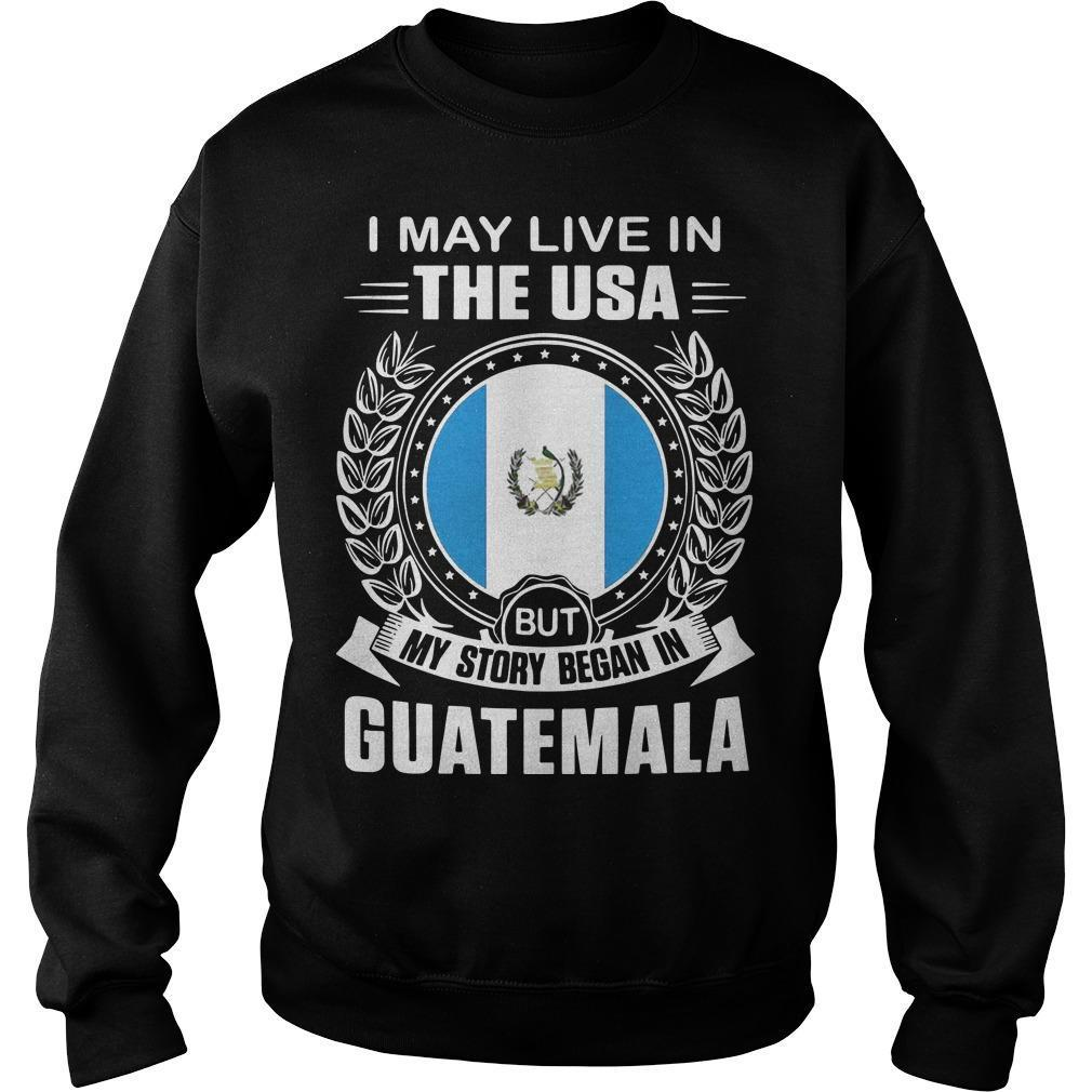 I May Live In The Usa But My Story Began In Guatemala Sweater
