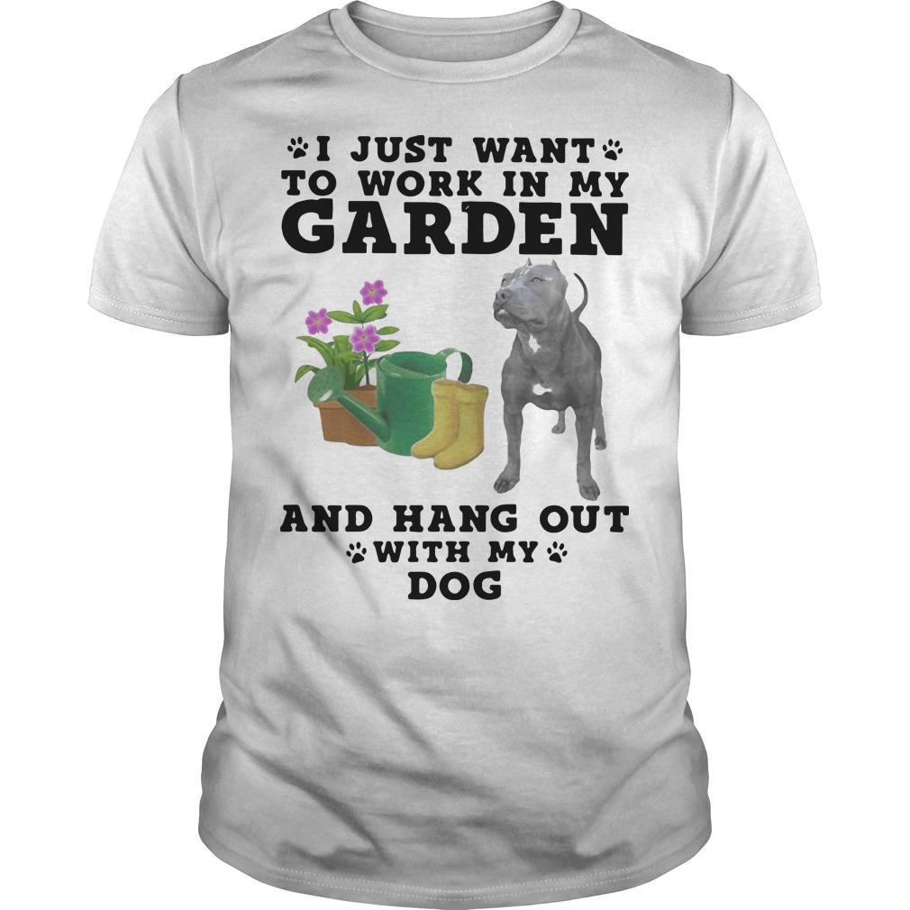 Pitbull I Just Want To Work In My Garden And Hang Out With My Dog Shirt