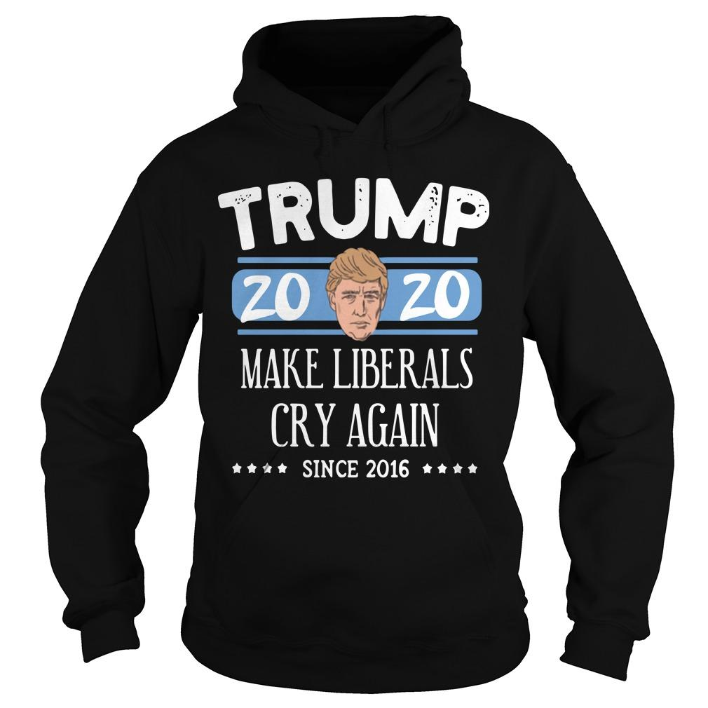 Donald Trump 2020 Make Liberals Cry Again Since 2016 Hoodie