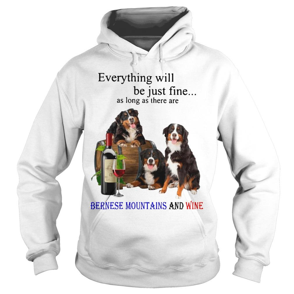 Everything Will Be Just Fine As Long As There Are Bernese Mountains And Wine Hoodie