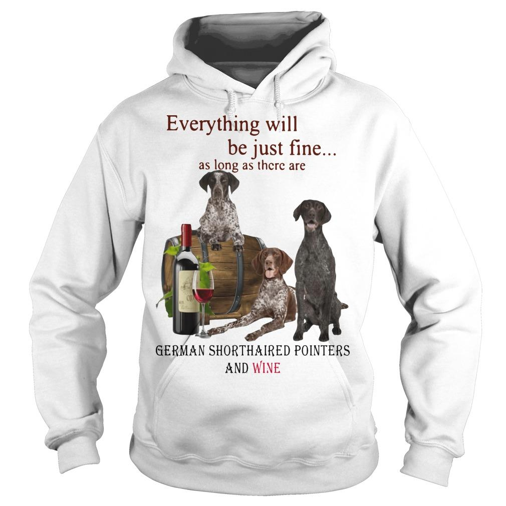 Everything Will Be Just Fine German Shorthaired Pointers And Wine Hoodie