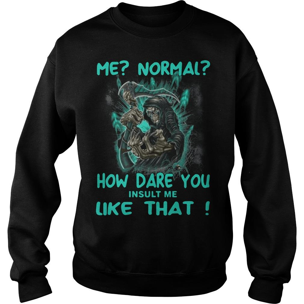Me Normal How Dare You Insult Me Like That Sweater