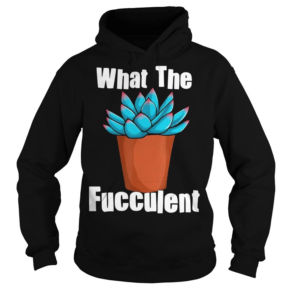Succulent Gardening What The Fucculent Hoodie