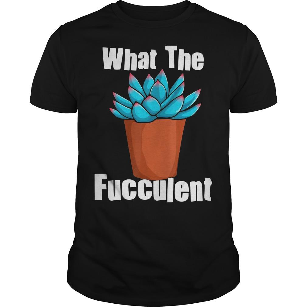Succulent Gardening What The Fucculent Shirt