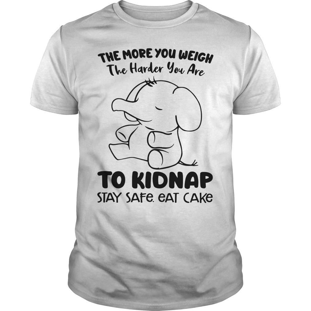 Elephant The More You Weigh The Harder You Are To Kidnap Stay Safe Eat Shirt