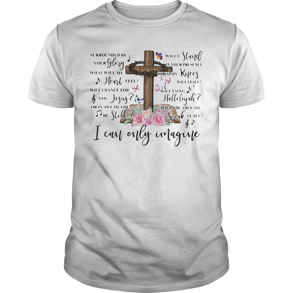 Jesus Surrounded By Your Glory Will Stand Your Presence I Can Only Imagine Shirt