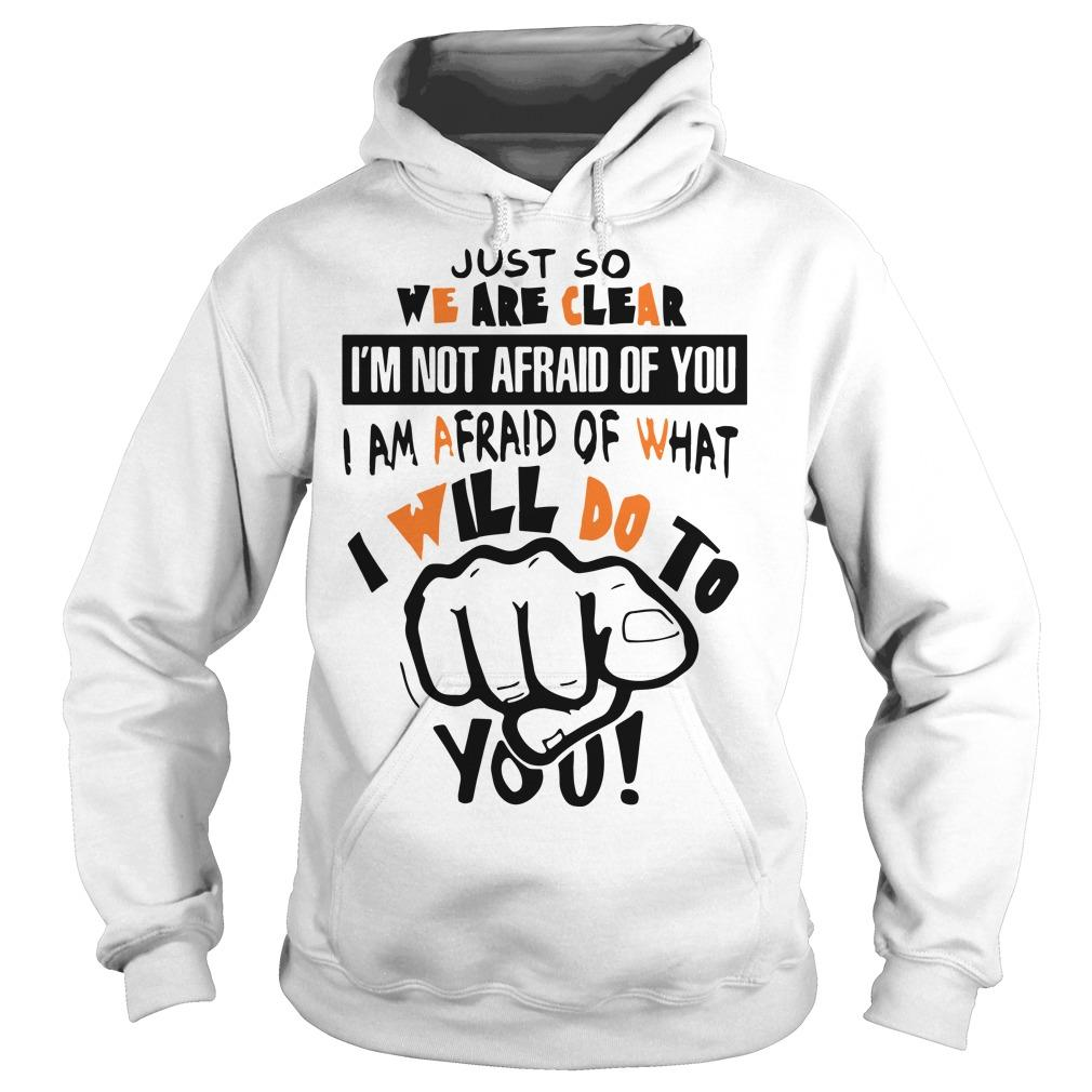 Just So We Are Clear I'm Not Afraid Of You I Am Afraid Of What I Will Do Hoodie