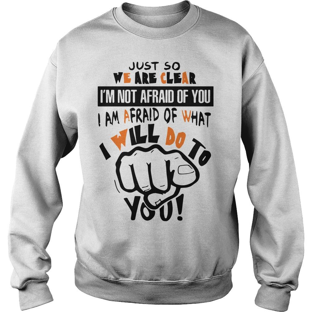 Just So We Are Clear I'm Not Afraid Of You I Am Afraid Of What I Will Do Sweater