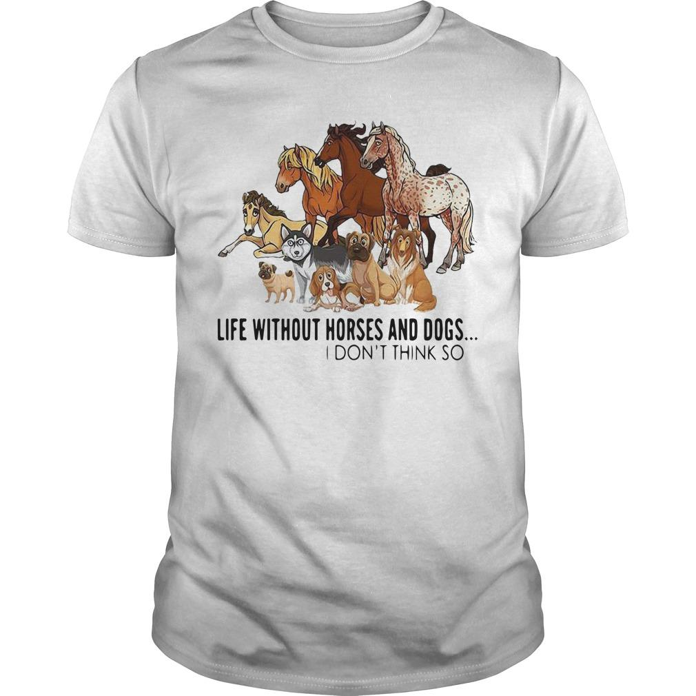 Life Without Horses And Dogs I Don't Think So Shirt