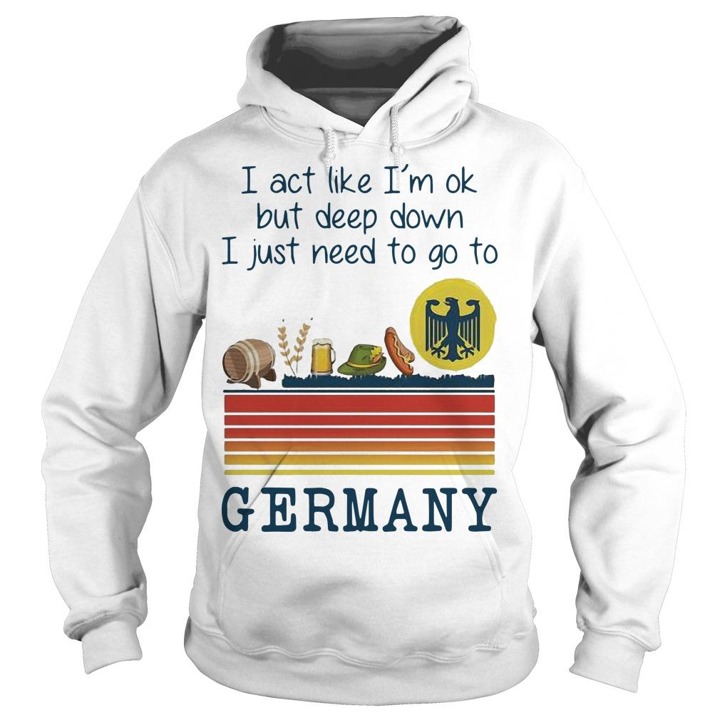 Vintage I Act Like I'm Ok But Deep Down I Just Need To Go To Germany Hoodie
