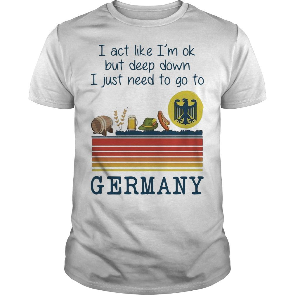 Vintage I Act Like I'm Ok But Deep Down I Just Need To Go To Germany Shirt