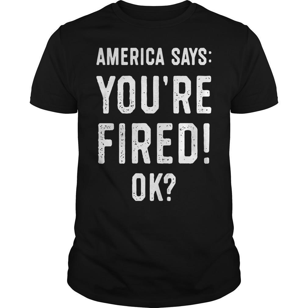 America Says You're Fired Ok Shirt