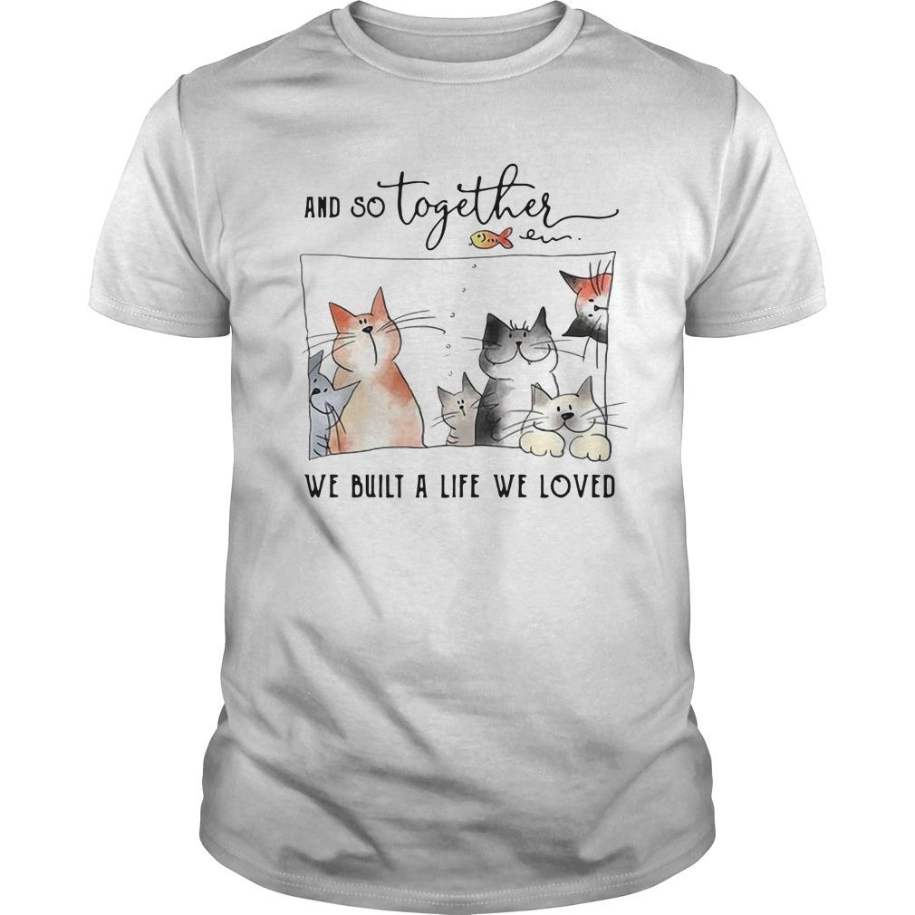 Cats And So Together We Built A Life We Loved Shirt